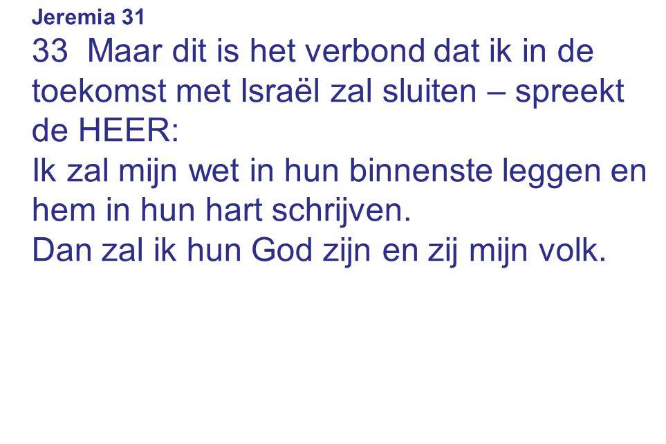 Jeremia 31 33 Maar dit is het verbond dat ik in de toekomst met Israël zal sluiten – spreekt de HEER: Ik zal mijn wet in hun binnenste leggen en hem in hun hart schrijven.