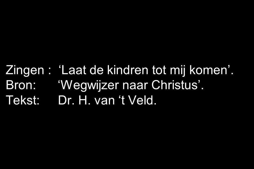 Zingen : 'Laat de kindren tot mij komen'. Bron: 'Wegwijzer naar Christus'. Tekst: Dr. H. van 't Veld.
