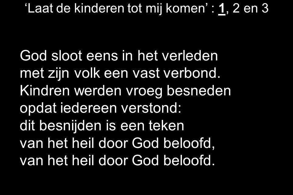 'Laat de kinderen tot mij komen' : 1, 2 en 3 God sloot eens in het verleden met zijn volk een vast verbond. Kindren werden vroeg besneden opdat iedere