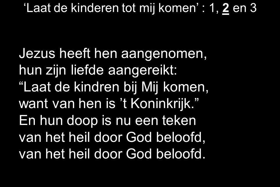 'Laat de kinderen tot mij komen' : 1, 2 en 3 Jezus heeft hen aangenomen, hun zijn liefde aangereikt: Laat de kindren bij Mij komen, want van hen is 't Koninkrijk. En hun doop is nu een teken van het heil door God beloofd, van het heil door God beloofd.