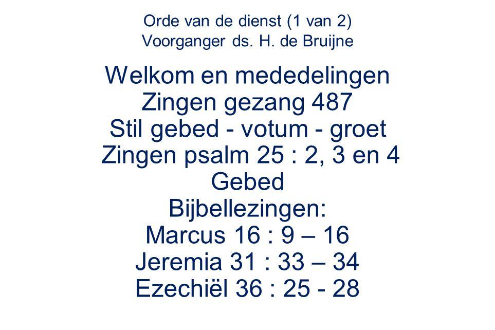 Orde van de dienst (1 van 2) Voorganger ds. H. de Bruijne Welkom en mededelingen Zingen gezang 487 Stil gebed - votum - groet Zingen psalm 25 : 2, 3 e