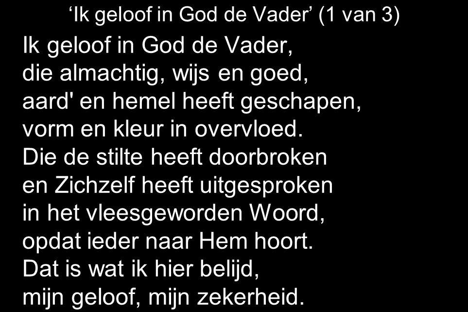 'Ik geloof in God de Vader' (1 van 3) Ik geloof in God de Vader, die almachtig, wijs en goed, aard en hemel heeft geschapen, vorm en kleur in overvloed.
