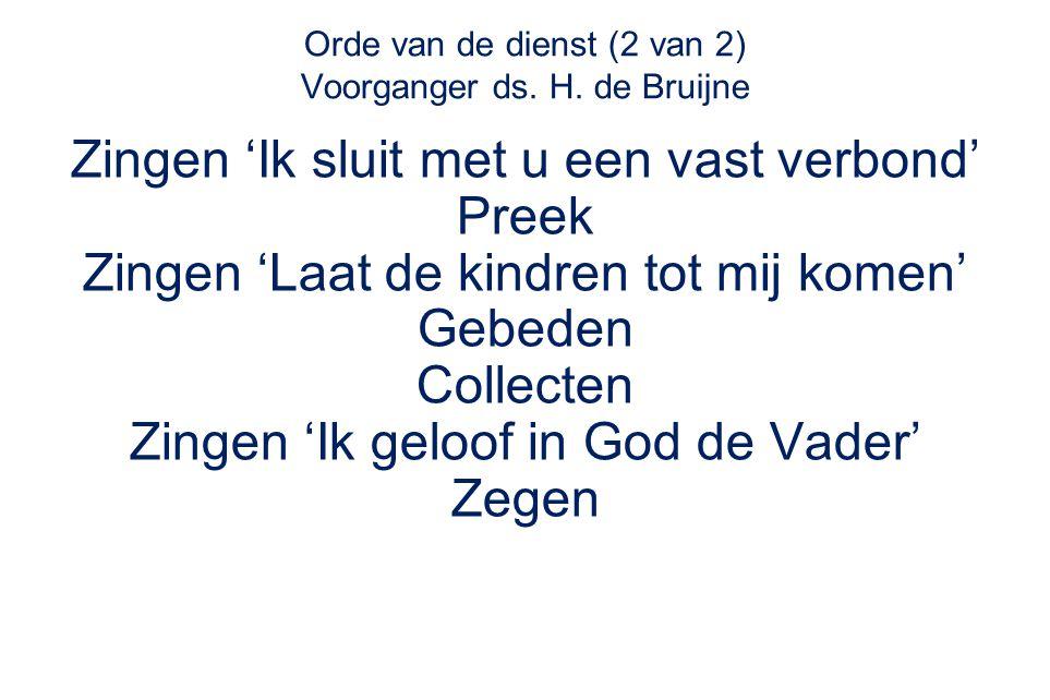 Orde van de dienst (2 van 2) Voorganger ds. H. de Bruijne Zingen 'Ik sluit met u een vast verbond' Preek Zingen 'Laat de kindren tot mij komen' Gebede