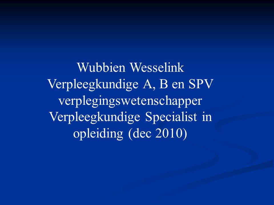 Wubbien Wesselink Verpleegkundige A, B en SPV verplegingswetenschapper Verpleegkundige Specialist in opleiding (dec 2010)