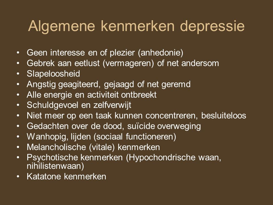 Algemene kenmerken depressie Geen interesse en of plezier (anhedonie) Gebrek aan eetlust (vermageren) of net andersom Slapeloosheid Angstig geagiteerd