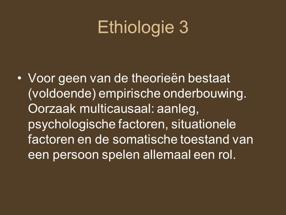 Ethiologie 3 Voor geen van de theorieën bestaat (voldoende) empirische onderbouwing. Oorzaak multicausaal: aanleg, psychologische factoren, situatione