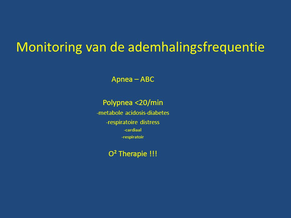 Monitoring van de ademhalingsfrequentie Apnea – ABC Polypnea <20/min -metabole acidosis-diabetes -respiratoire distress -cardiaal -respiratoir O² Therapie !!!