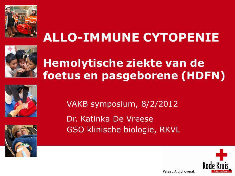 VAKB 12 februari 2012 ALLO-IMMUNE CYTOPENIE Hemolytische ziekte van de foetus en pasgeborene (HDFN) VAKB symposium, 8/2/2012 Dr. Katinka De Vreese GSO