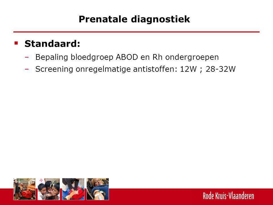  Standaard: − Bepaling bloedgroep ABOD en Rh ondergroepen − Screening onregelmatige antistoffen: 12W ; 28-32W Prenatale diagnostiek