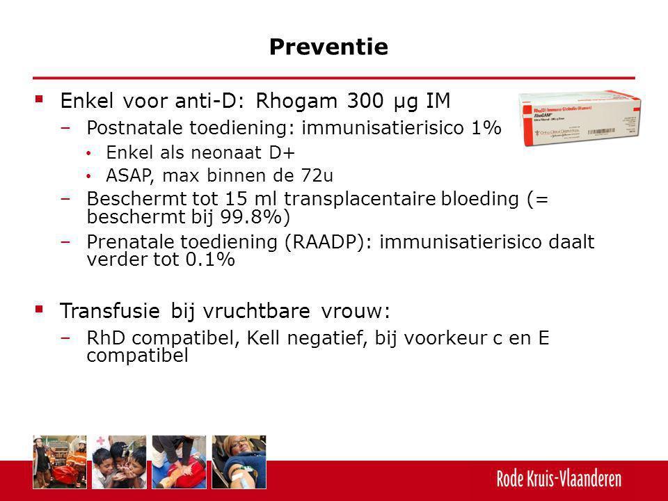  Enkel voor anti-D: Rhogam 300 µg IM − Postnatale toediening: immunisatierisico 1% Enkel als neonaat D+ ASAP, max binnen de 72u − Beschermt tot 15 ml
