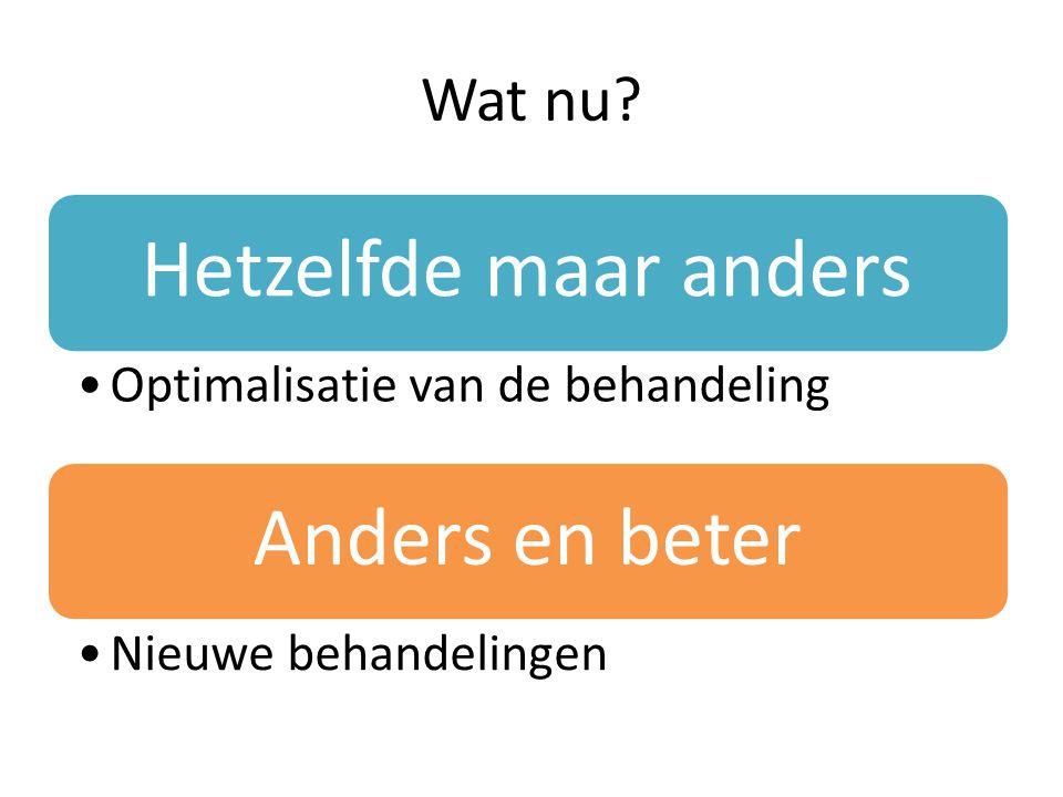 Hetzelfde maar anders Optimalisatie van de behandeling Anders en beter Nieuwe behandelingen Wat nu?