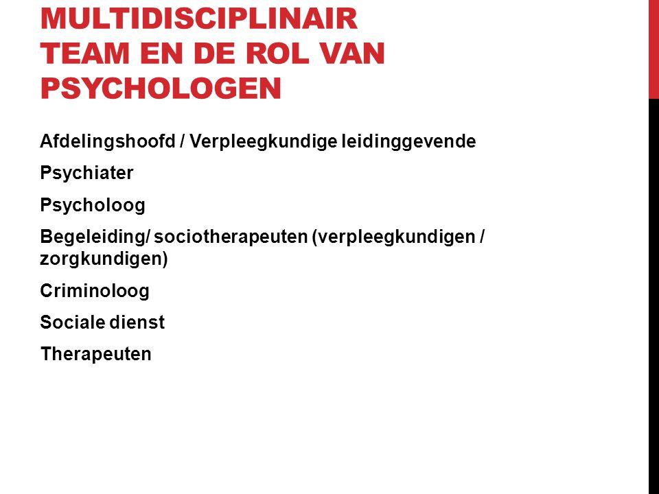 MULTIDISCIPLINAIR TEAM EN DE ROL VAN PSYCHOLOGEN Afdelingshoofd / Verpleegkundige leidinggevende Psychiater Psycholoog Begeleiding/ sociotherapeuten (verpleegkundigen / zorgkundigen) Criminoloog Sociale dienst Therapeuten