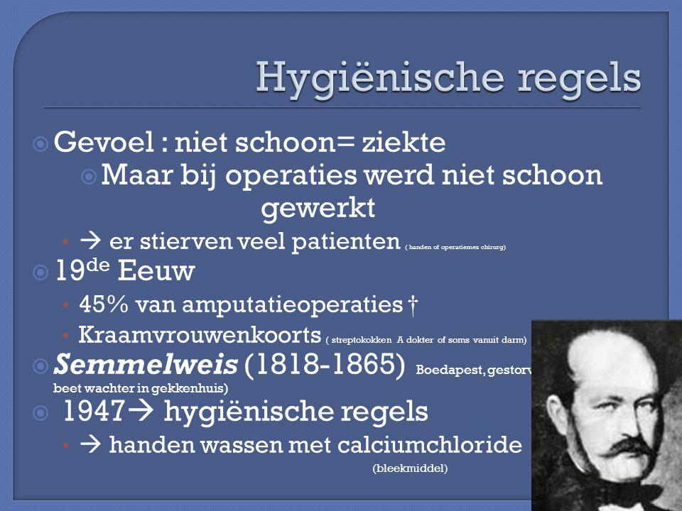  Gevoel : niet schoon= ziekte  Maar bij operaties werd niet schoon gewerkt  er stierven veel patienten ( handen of operatiemes chirurg)  19 de Eeu