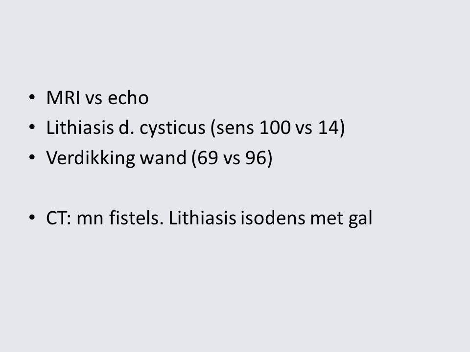 MRI vs echo Lithiasis d. cysticus (sens 100 vs 14) Verdikking wand (69 vs 96) CT: mn fistels. Lithiasis isodens met gal