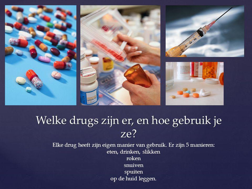Welke drugs zijn er, en hoe gebruik je ze? Elke drug heeft zijn eigen manier van gebruik. Er zijn 5 manieren: eten, drinken, slikken roken snuiven spu