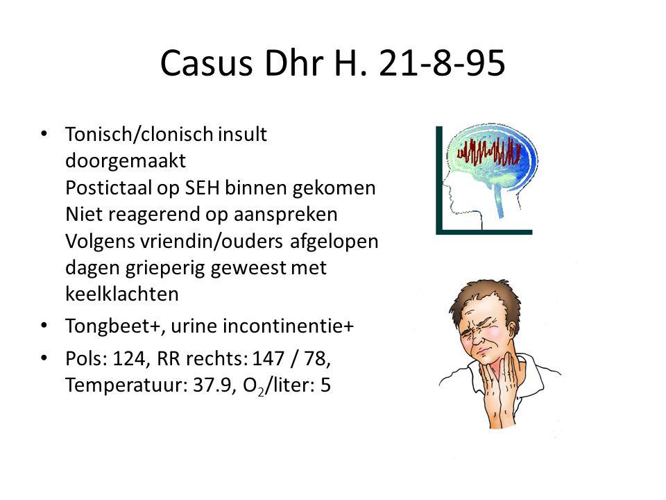 Casus Dhr H. 21-8-95 Tonisch/clonisch insult doorgemaakt Postictaal op SEH binnen gekomen Niet reagerend op aanspreken Volgens vriendin/ouders afgelop