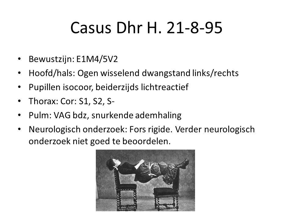 Casus Dhr H. 21-8-95 Bewustzijn: E1M4/5V2 Hoofd/hals: Ogen wisselend dwangstand links/rechts Pupillen isocoor, beiderzijds lichtreactief Thorax: Cor: