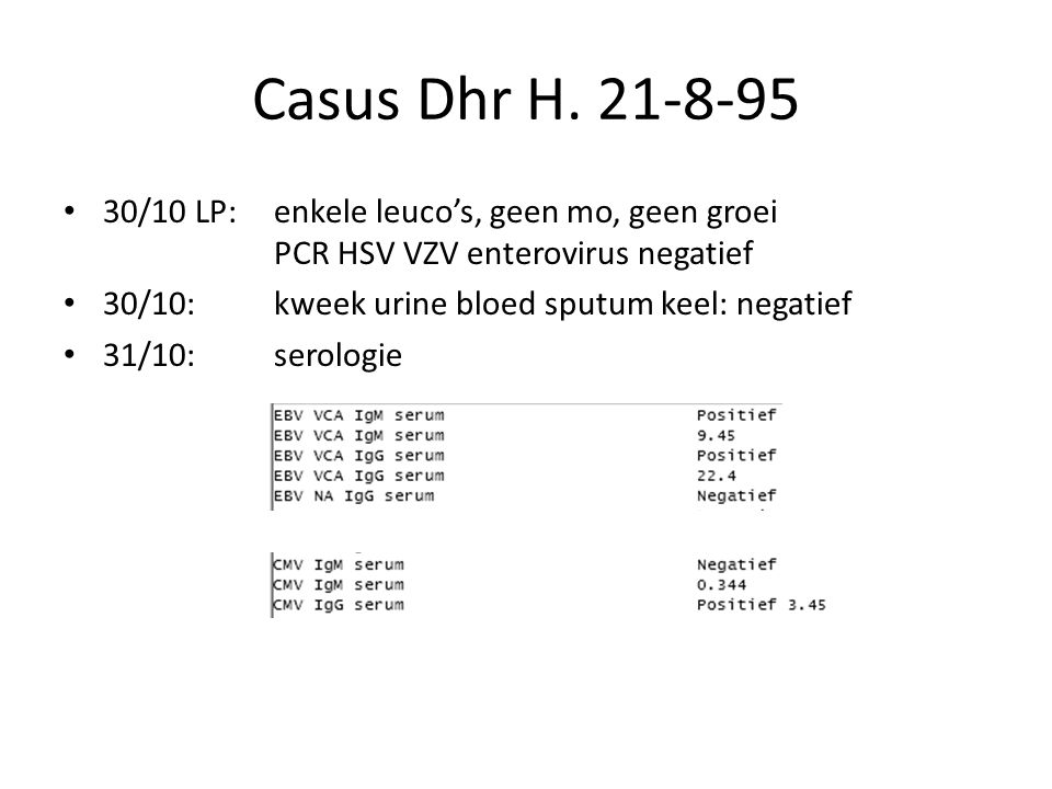 Casus Dhr H. 21-8-95 30/10 LP: enkele leuco's, geen mo, geen groei PCR HSV VZV enterovirus negatief 30/10: kweek urine bloed sputum keel: negatief 31/