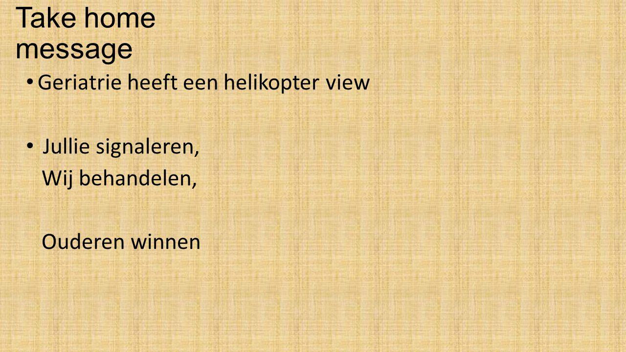 Take home message Geriatrie heeft een helikopter view Jullie signaleren, Wij behandelen, Ouderen winnen
