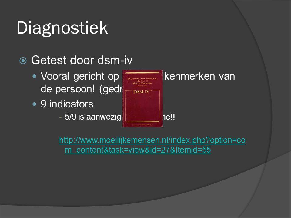 Diagnostiek  Getest door dsm-iv Vooral gericht op uiterlijke kenmerken van de persoon! (gedrag) 9 indicators -5/9 is aanwezig  Borderline!! http://w