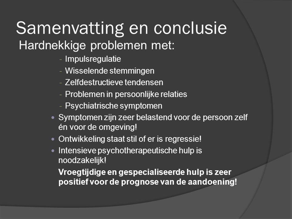 Samenvatting en conclusie Hardnekkige problemen met: -Impulsregulatie -Wisselende stemmingen -Zelfdestructieve tendensen -Problemen in persoonlijke re