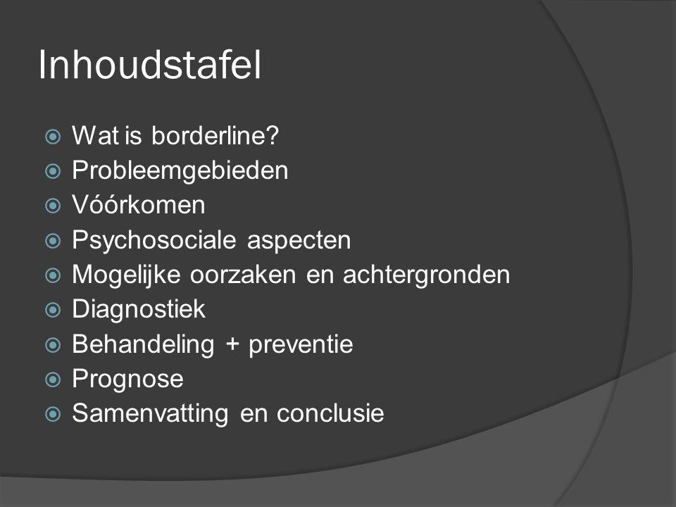 Inhoudstafel  Wat is borderline?  Probleemgebieden  Vóórkomen  Psychosociale aspecten  Mogelijke oorzaken en achtergronden  Diagnostiek  Behand