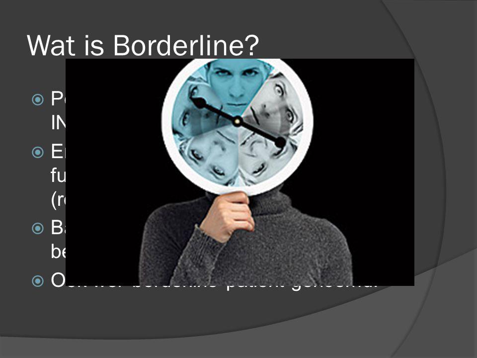 Wat is Borderline?  Persoonlijkheidsstoornis  INSTABILITEIT.  Er treden karaktertrekken op die het functioneren op meerdere gebieden (relaties, wer