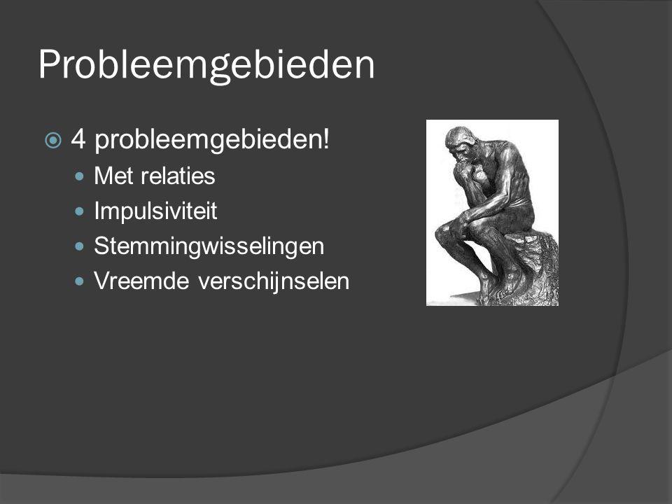 Probleemgebieden  4 probleemgebieden! Met relaties Impulsiviteit Stemmingwisselingen Vreemde verschijnselen