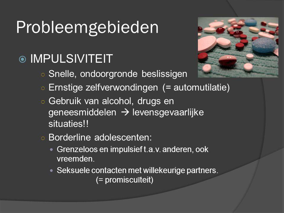 Probleemgebieden  IMPULSIVITEIT ○ Snelle, ondoorgronde beslissigen ○ Ernstige zelfverwondingen (= automutilatie) ○ Gebruik van alcohol, drugs en gene