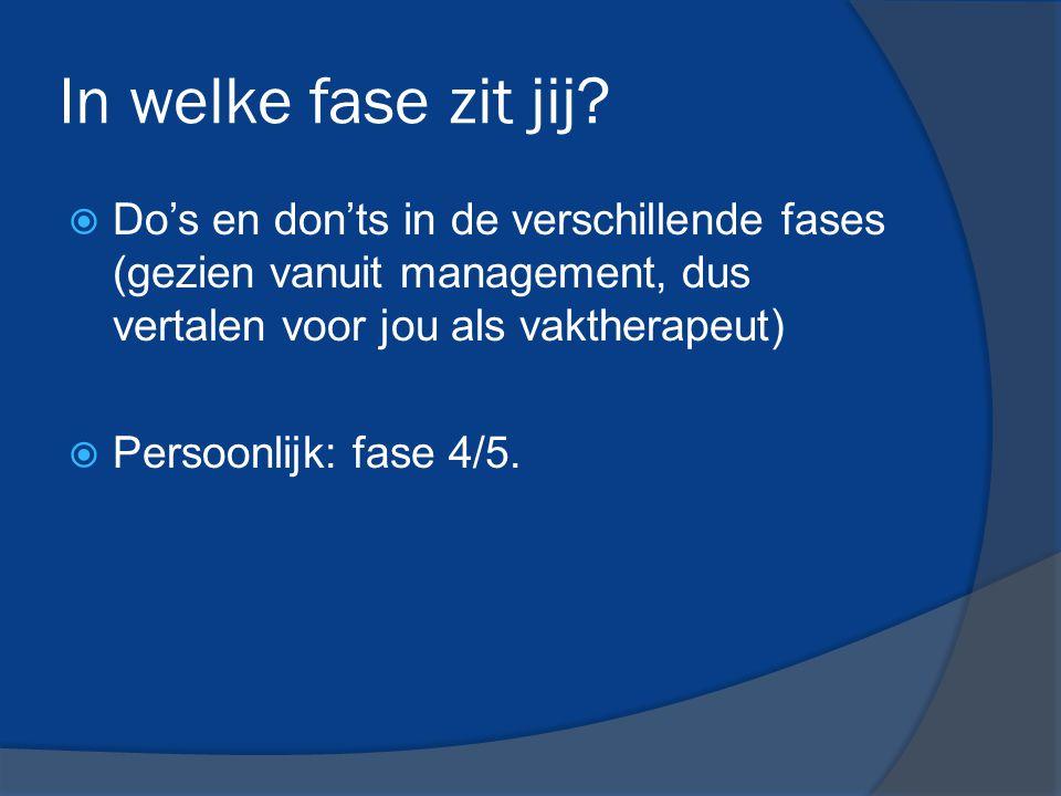 In welke fase zit jij?  Do's en don'ts in de verschillende fases (gezien vanuit management, dus vertalen voor jou als vaktherapeut)  Persoonlijk: fa