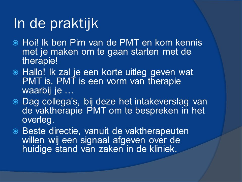 In de praktijk  Hoi! Ik ben Pim van de PMT en kom kennis met je maken om te gaan starten met de therapie!  Hallo! Ik zal je een korte uitleg geven w