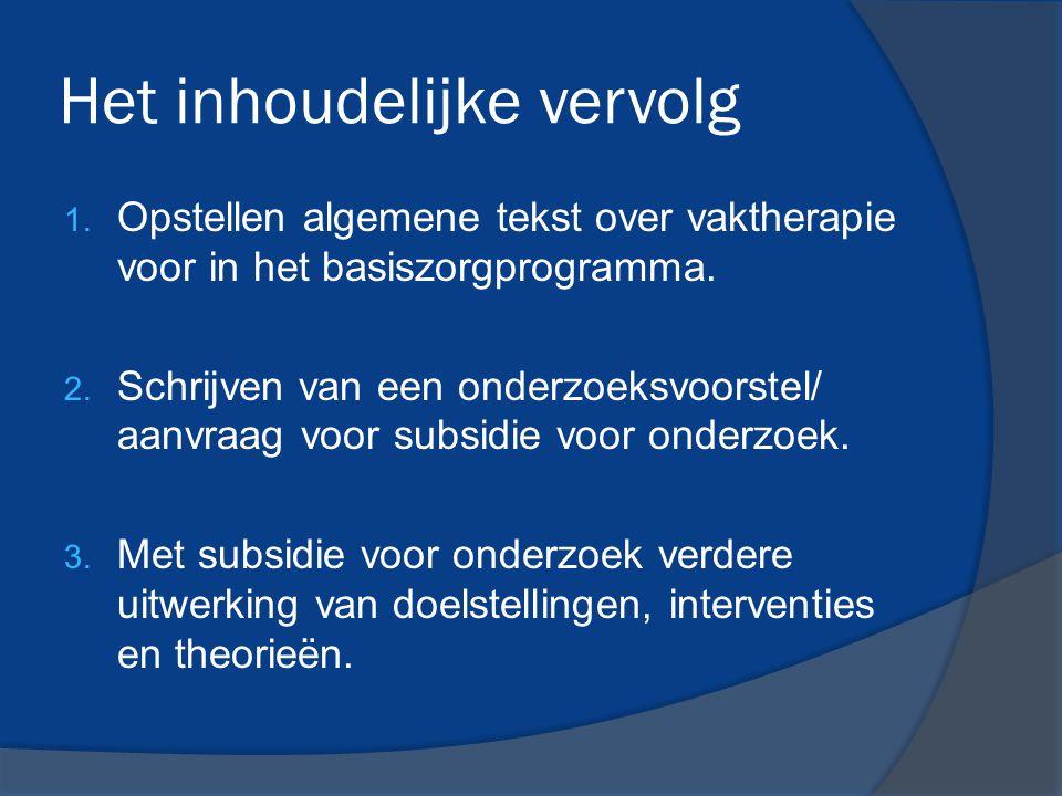 Het inhoudelijke vervolg 1. Opstellen algemene tekst over vaktherapie voor in het basiszorgprogramma. 2. Schrijven van een onderzoeksvoorstel/ aanvraa