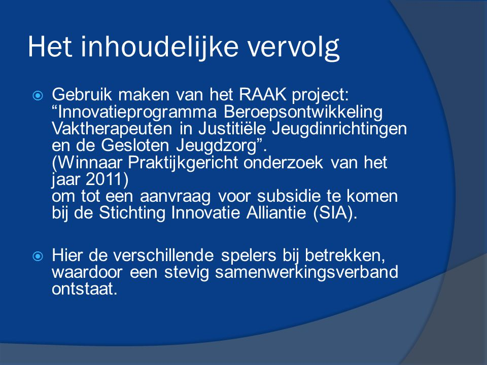 """Het inhoudelijke vervolg  Gebruik maken van het RAAK project: """"Innovatieprogramma Beroepsontwikkeling Vaktherapeuten in Justitiële Jeugdinrichtingen"""