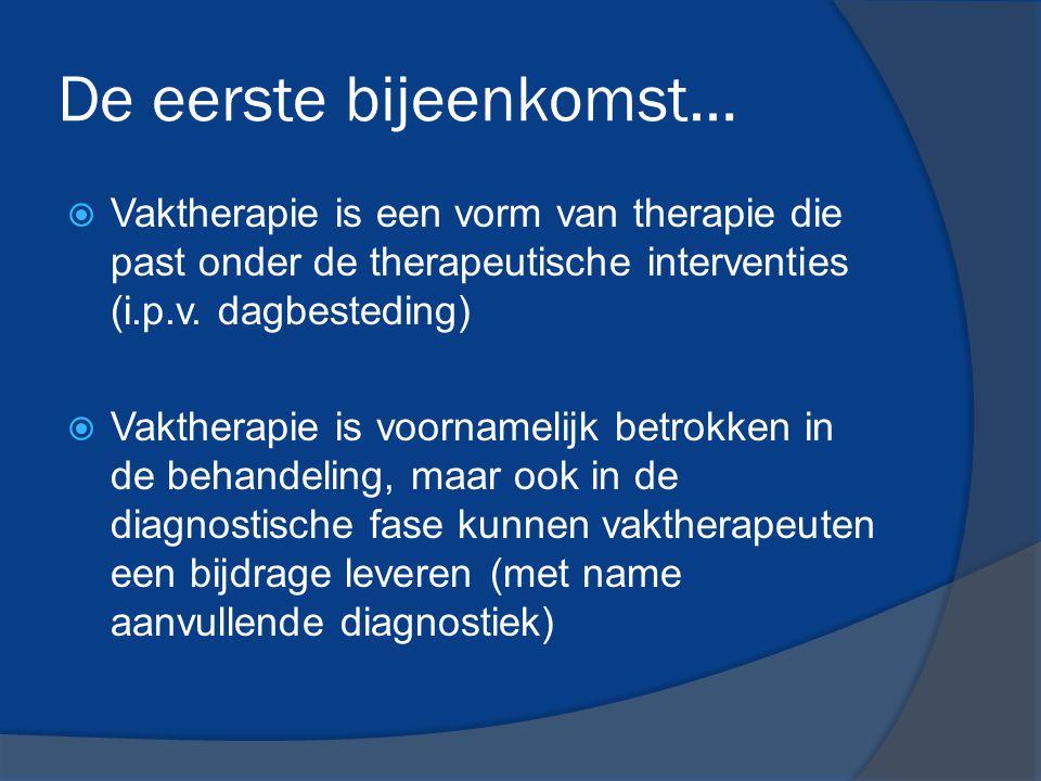 De eerste bijeenkomst…  Vaktherapie is een vorm van therapie die past onder de therapeutische interventies (i.p.v. dagbesteding)  Vaktherapie is voo