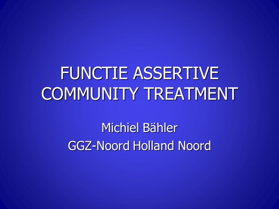 FUNCTIE ASSERTIVE COMMUNITY TREATMENT Michiel Bähler GGZ-Noord Holland Noord