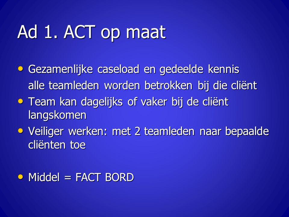 Ad 1. ACT op maat Gezamenlijke caseload en gedeelde kennis Gezamenlijke caseload en gedeelde kennis alle teamleden worden betrokken bij die cliënt Tea