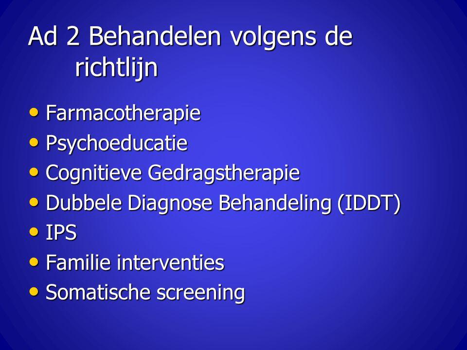 Ad 2 Behandelen volgens de richtlijn Farmacotherapie Farmacotherapie Psychoeducatie Psychoeducatie Cognitieve Gedragstherapie Cognitieve Gedragstherap