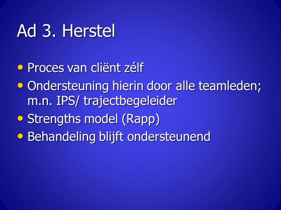 Ad 3. Herstel Proces van cliënt zélf Proces van cliënt zélf Ondersteuning hierin door alle teamleden; m.n. IPS/ trajectbegeleider Ondersteuning hierin