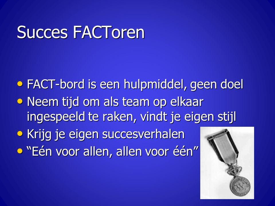 Succes FACToren FACT-bord is een hulpmiddel, geen doel FACT-bord is een hulpmiddel, geen doel Neem tijd om als team op elkaar ingespeeld te raken, vin