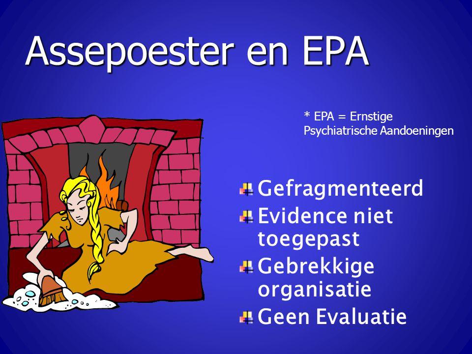 Assepoester en EPA Gefragmenteerd Evidence niet toegepast Gebrekkige organisatie Geen Evaluatie * EPA = Ernstige Psychiatrische Aandoeningen