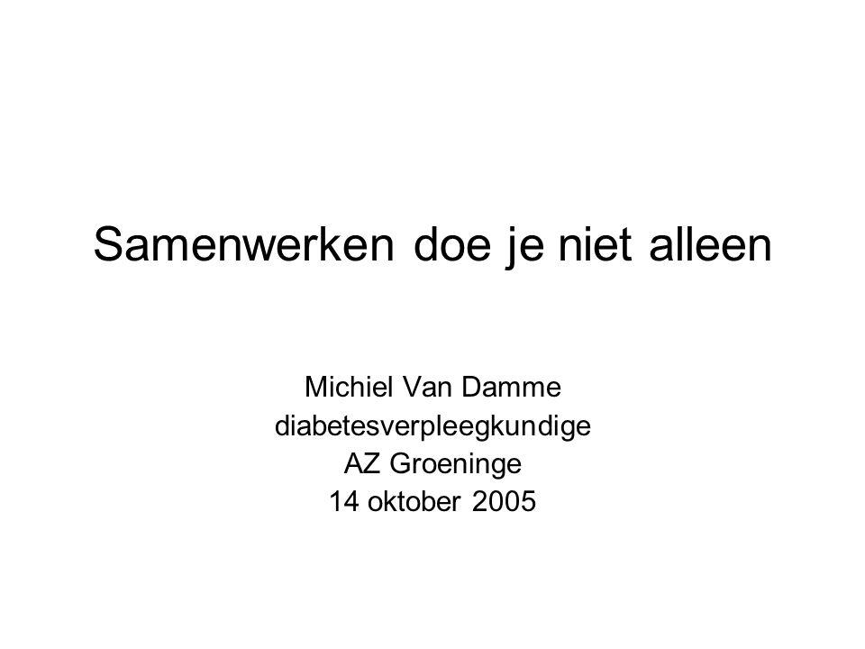 Samenwerken doe je niet alleen Michiel Van Damme diabetesverpleegkundige AZ Groeninge 14 oktober 2005