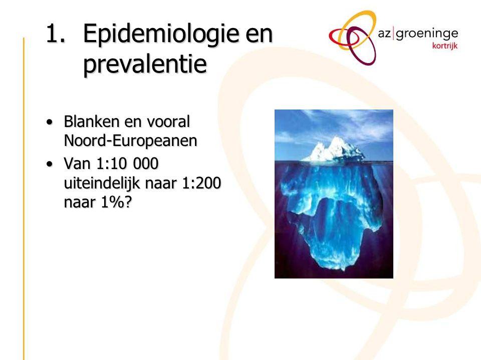 1.Epidemiologie en prevalentie Blanken en vooral Noord-EuropeanenBlanken en vooral Noord-Europeanen Van 1:10 000 uiteindelijk naar 1:200 naar 1%?Van 1