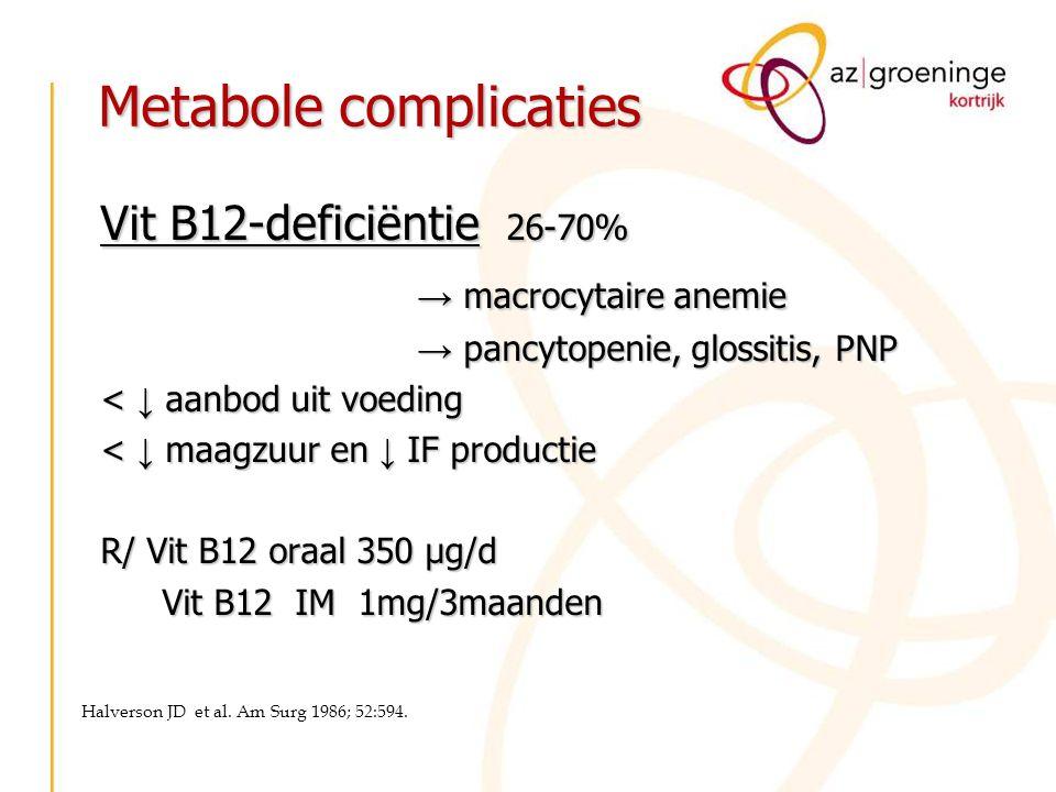 Metabole complicaties Vit B12-deficiëntie 26-70% → macrocytaire anemie → pancytopenie, glossitis, PNP < ↓ aanbod uit voeding < ↓ maagzuur en ↓ IF prod