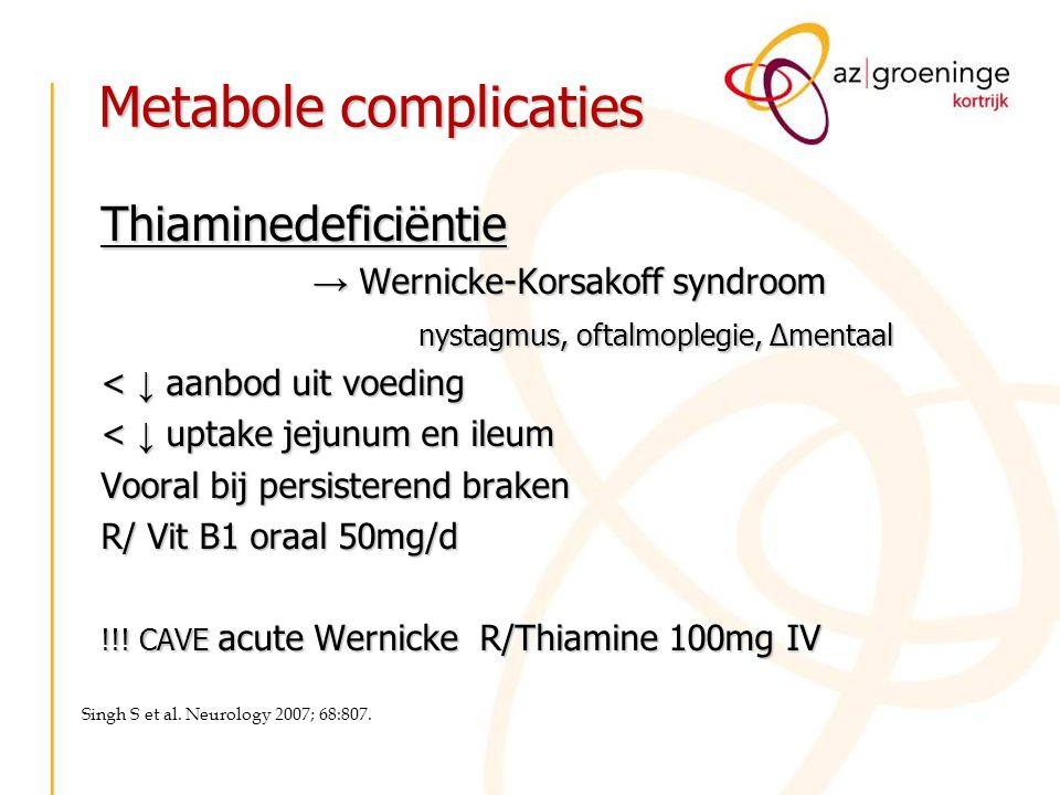 Metabole complicaties Thiaminedeficiëntie → Wernicke-Korsakoff syndroom nystagmus, oftalmoplegie, ∆mentaal < ↓ aanbod uit voeding < ↓ uptake jejunum e