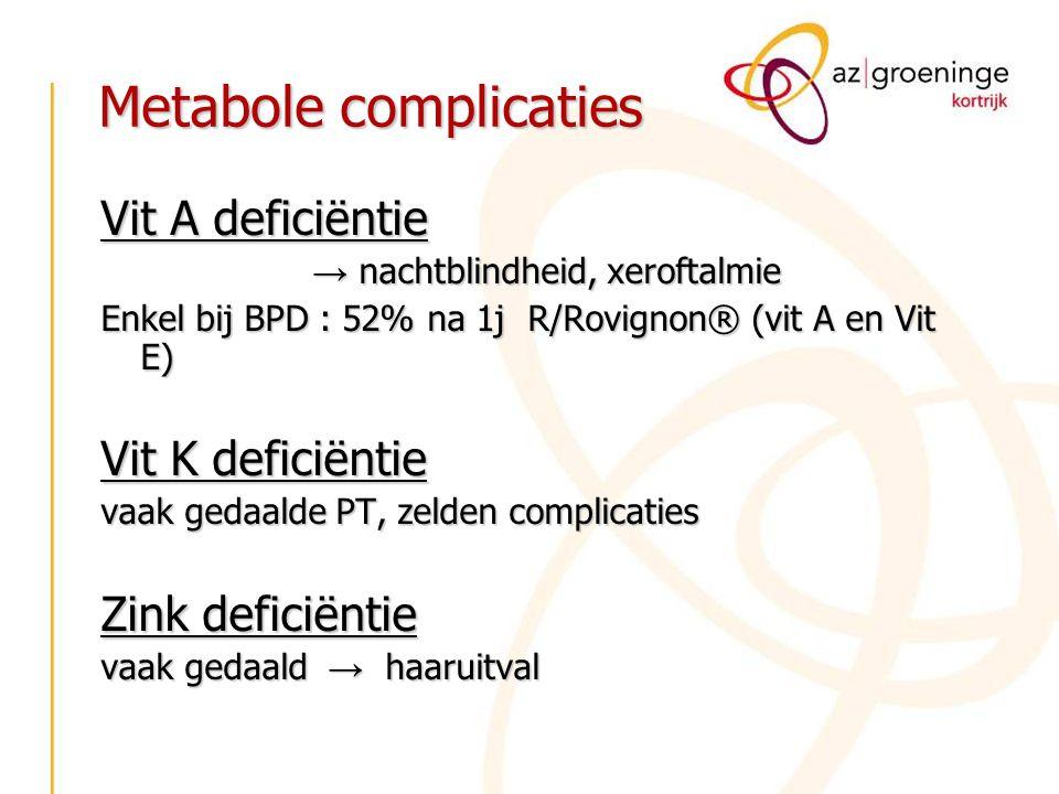 Metabole complicaties Vit A deficiëntie → nachtblindheid, xeroftalmie Enkel bij BPD : 52% na 1j R/Rovignon® (vit A en Vit E) Vit K deficiëntie vaak ge