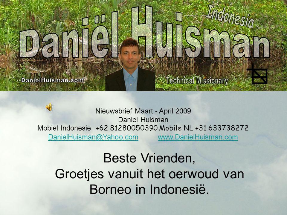 Nieuwsbrief Maart - April 2009 Daniel Huisman Mobiel Indonesië +62 81280050390 Mobile NL +31 633738272 DanielHuisman@Yahoo.comDanielHuisman@Yahoo.com www.DanielHuisman.comwww.DanielHuisman.com Beste Vrienden, Groetjes vanuit het oerwoud van Borneo in Indonesië.