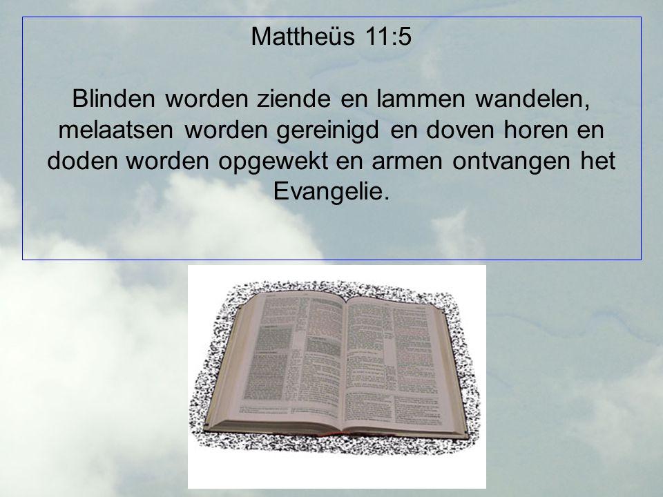 Mattheüs 11:5 Blinden worden ziende en lammen wandelen, melaatsen worden gereinigd en doven horen en doden worden opgewekt en armen ontvangen het Evangelie.