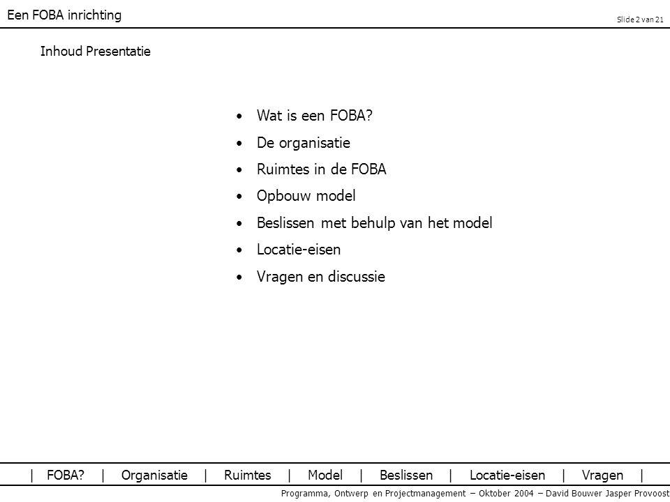 Een FOBA inrichting Programma, Ontwerp en Projectmanagement – Oktober 2004 – David Bouwer Jasper Provoost Inhoud Presentatie Wat is een FOBA? De organ
