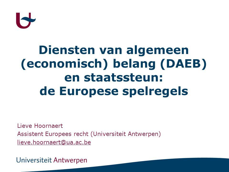 Diensten van algemeen (economisch) belang (DAEB) en staatssteun: de Europese spelregels Lieve Hoornaert Assistent Europees recht (Universiteit Antwerpen) lieve.hoornaert@ua.ac.be