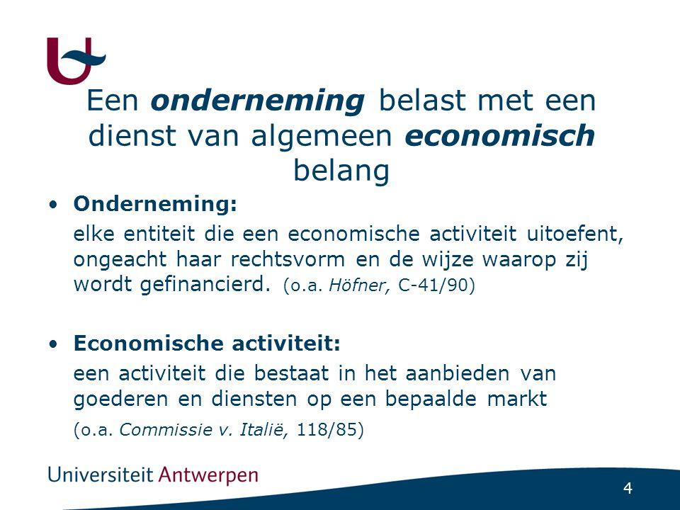 4 Een onderneming belast met een dienst van algemeen economisch belang Onderneming: elke entiteit die een economische activiteit uitoefent, ongeacht haar rechtsvorm en de wijze waarop zij wordt gefinancierd.